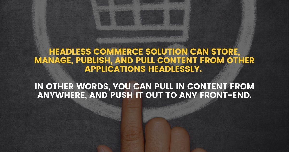 headless commerce solution can store, manage, publish, and pull content from other applications headlessly. In other words, you can pull in content from anywhere, and push it out to any front-end.