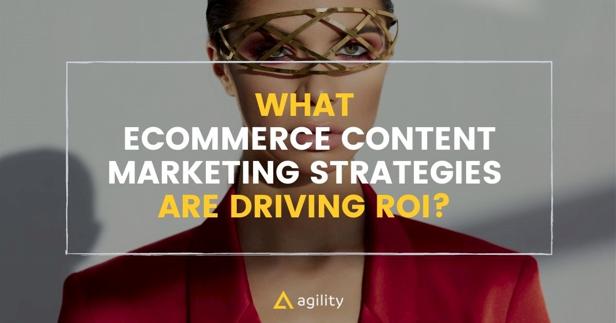 What Ecommerce Content Marketing Strategies are Driving ROI?
