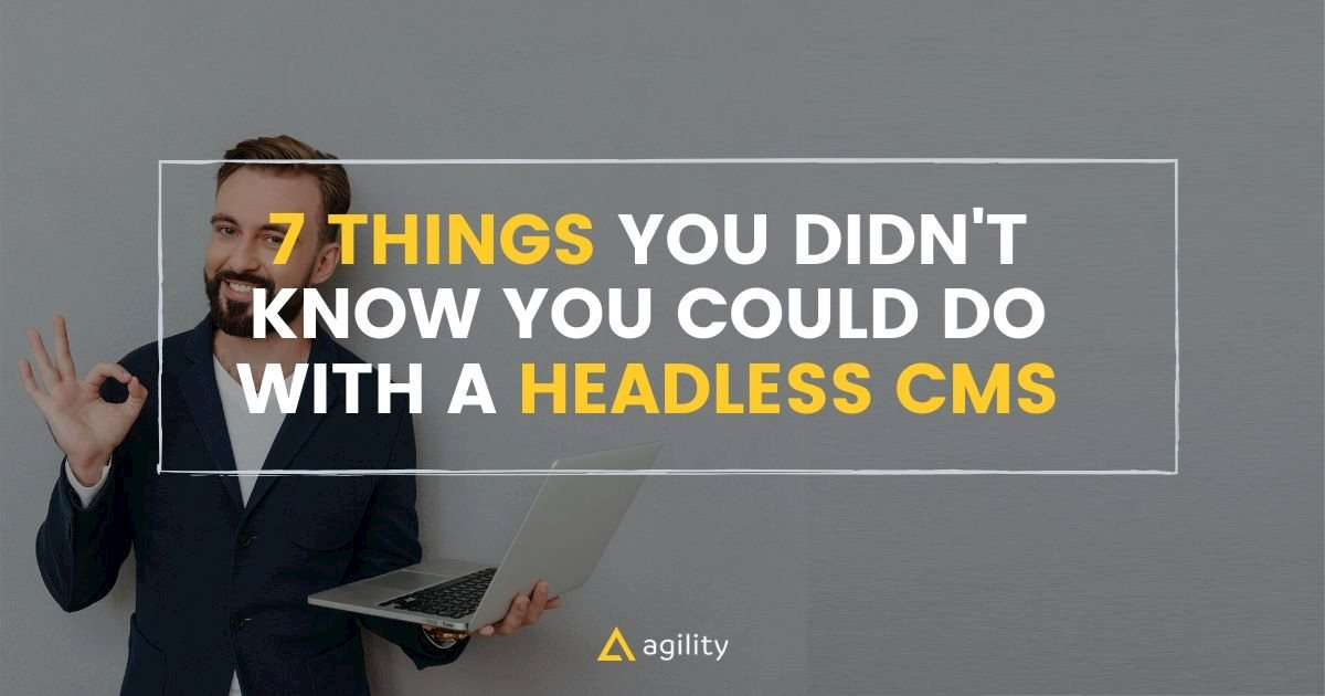 7 Things You Didn't Know You Could Do With a Headless CMS