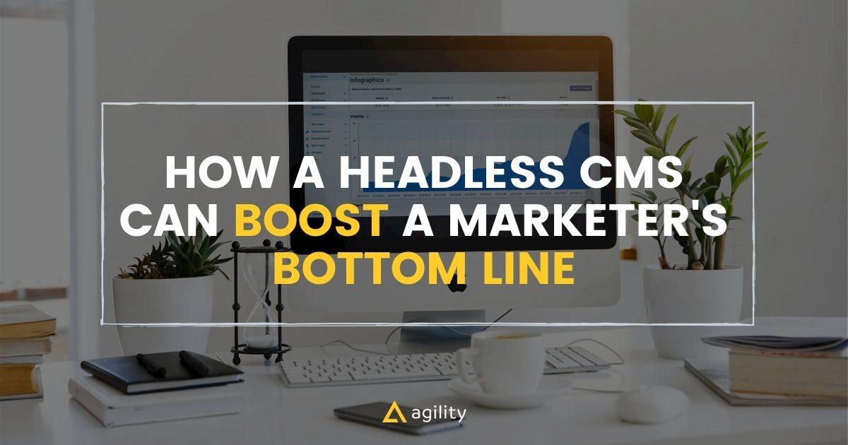 How a Headless CMS Can Boost a Marketer's Bottom Line