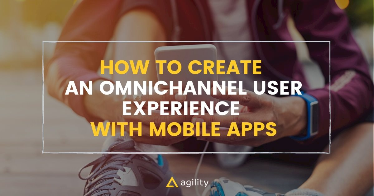 Create An Omnichannel Experience with Mobile Apps with Agility CMS