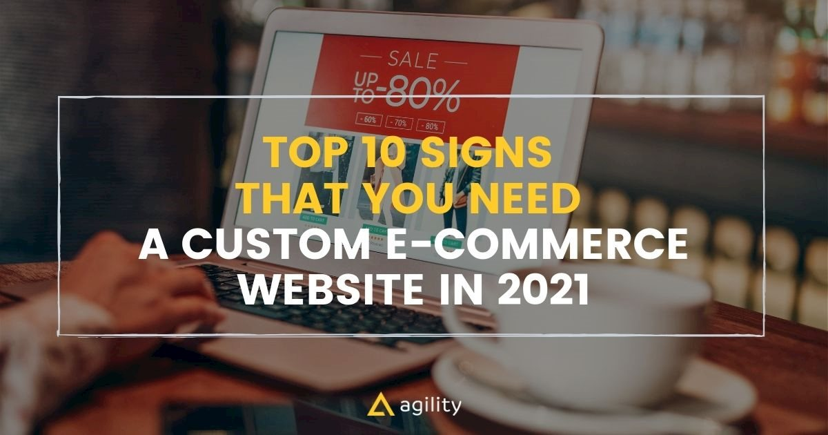 Top 10 Signs that You Need a Custom E-Commerce Website in 2021