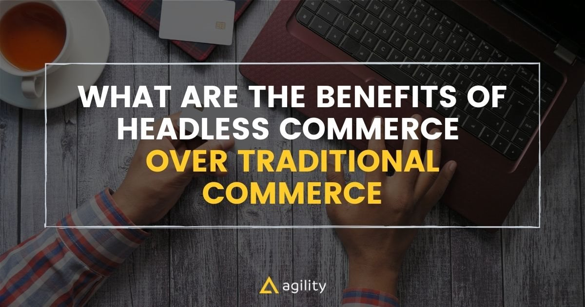 What are the Benefits of Headless Commerce Over Traditional Commerce