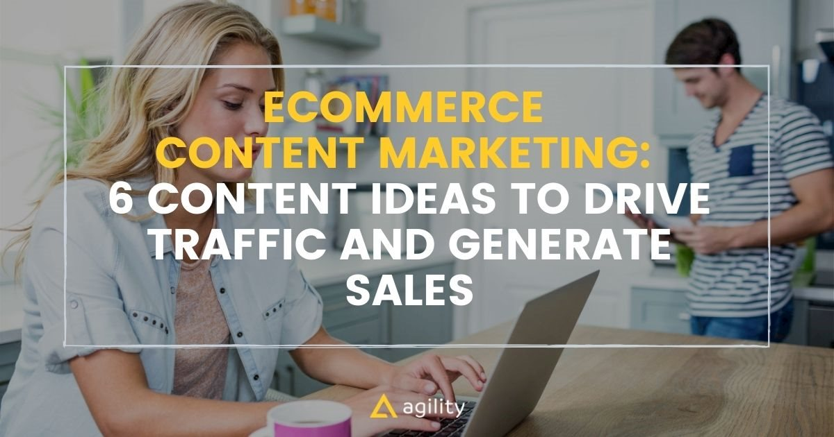 E-Commerce Content Marketing: 6 Content Ideas to Drive Traffic and Generate Sales