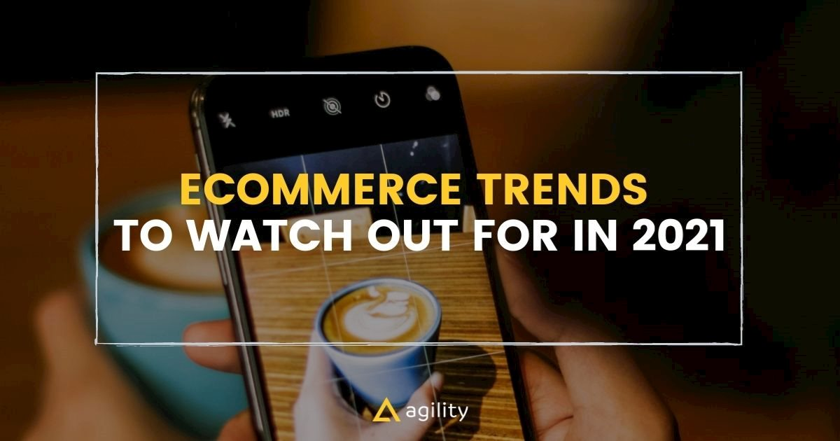 Ecommerce Trends to Watch Out for in 2021