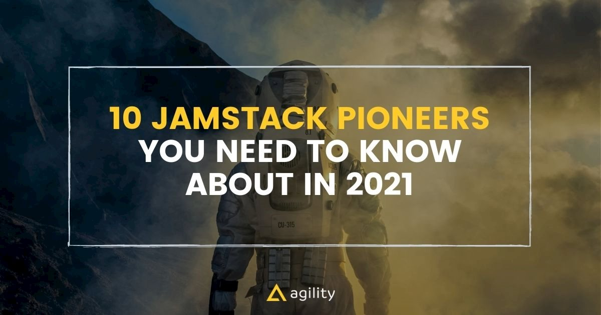 JAMstack Pioneers You Need To Know About in 2021 on agilitycms.com