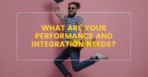 3. What are your performance and integration needs