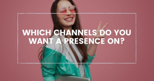 Which channels do you want a presence on